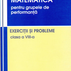 Matematica pentru grupele de performanta - EXERCITII SI PROBLEME - clasa a VIII-a - Groza Ioan, Andrea Vasile si altii