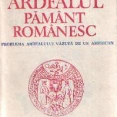 Ardealul pamant romanesc - Problema Ardealului vazuta de un american - Carte Istorie
