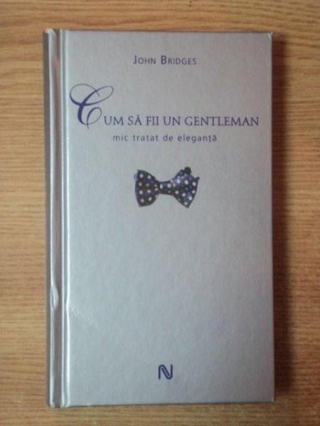 CUM SA FII UN GENTLEMAN , MIC TRATAT DE ELEGANTA de JOHN BRIDGES 2007