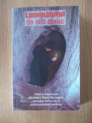 LUMINATORUL DE SUB OBROC- VIATA SI NEVOINTELE PARINTELUI PETRU SERIOGHIN foto