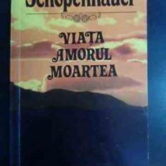 Viata Amorul Moartea - Schopenhauer, 541622 - Filosofie