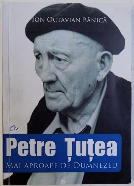 PETRE TUTEA - MAI APROAPE DE DUMNEZEU de ION OCTAVIAN BANICA , 2017