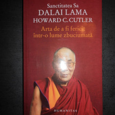 DALAI LAMA, HOWARD C. CUTLER - ARTA DE A FI FERICIT INTR-O LUME ZBUCIUMATA