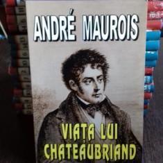 VIATA LUI CHATEAUBRIAND - ANDRE MAUROIS