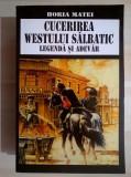 Horia Matei - Cucerirea Westului salbatic Legenda si adevar