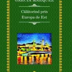 Calatorind prin Europa de Est Gabriel Garcia Marquez