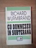 CU DUMNEZEU IN SUBTERANA de RICHARD WURMBRAND , Bucuresti 1993