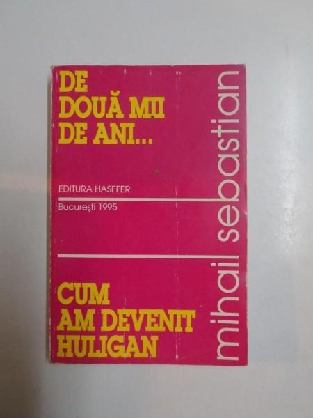 MIHAIL SEBASTIAN - DE DOUA MII DE ANI - CUM AM DEVENIT HULIGAN