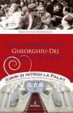 Iubiri si intrigi la palat Vol. 7: Viata amoroasa a lui Gheorghiu-Dej si a familiei lui politice - Dan-Silviu Boerescu