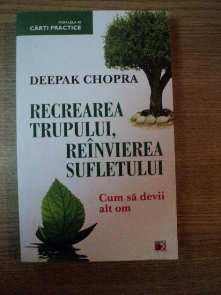RECREAREA TRUPULUI , REINVIEREA SUFLETULUI , CUM SA DEVII ALT OM de DEEPAK CHOPRA