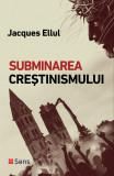 Subminarea crestinismului Jacques Ellul Editura Sens, Arad 2018, Alta editura