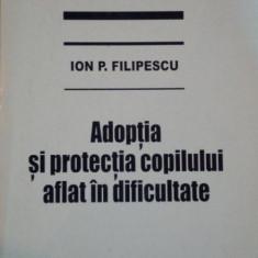 ADOPTIA SI PROTECTIA COPILULUI AFLAT IN DIFICULTATE de ION P. FILIPESCU 1997