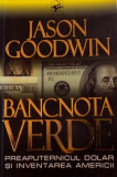 BANCNOTA VERDE, PREAPUTERNICUL DOLAR SI INVENTAREA AMERICII de JASON GOODWIN, 2006