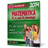 Bacalaureat 2014. Matematica M_st-nat, M_tehnologic. 50 de teste dupa modelul M.E.N., paralela 45