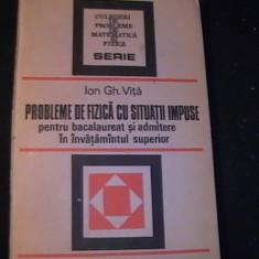 PROBLEME DE FIZICA CU SITUATII IMPUSE, PTR.BAC SI ADMITERE-INV.SUP,ION GH. VITA-, Alta editura