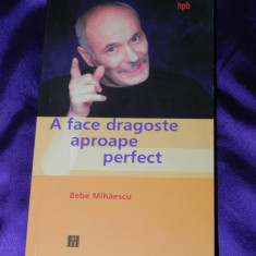 Bebe Mihaescu - A face dragoste aproape perfect