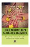 Cum ii ajutam pe copii sa faca fata traumelor - Peter A. Levine, Maggie Kline