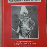PASIUNI SI CRIME REGALE. VIATA AVENTUROASA A REGELUI CAROL AL II-LEA SI CRIMELE