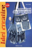 Idei creative 129 - Accesorii noi din jeansi vechi - Gara Mari