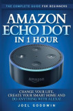 Amazon Echo Dot in 1 Hour: The Complete Guide for Beginners - Change Your Life, Create Your Smart Home and Do Anything with Alexa!, Paperback