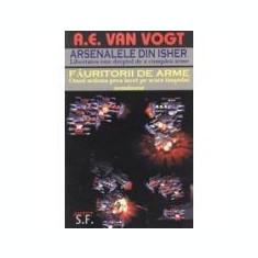 A.E. van Vogt - Arsenalele din Isher * Fauritorii de arme, Alta editura