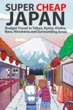 Super Cheap Japan: Budget Travel in Tokyo, Kyoto, Osaka, Nara, Hiroshima and Surrounding Areas, Paperback