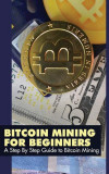 Bitcoin Mining for Beginners: A Step by Step Guide to Bitcoin Mining, Paperback
