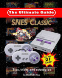Snes Classic: The Ultimate Guide to the Snes Classic Edition: Tips, Tricks and Strategies to All 21 Games!, Paperback
