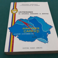VETERANII PE DRUMUL ONOAREI ȘI JERTFEI*AVÂNT PESTE CARPAȚI*23 AUG.-25 OCT. 1944