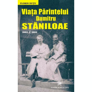Florin DUȚU. Viaţa Părintelui Dumitru STĂNILOAE (1903-1993)