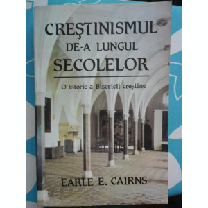 Crestinismul de-a lungul secolelor-O istorie a Bisericii Crestine-Earle Cairns