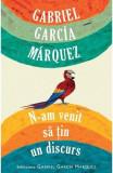 N-am venit sa tin un discurs - Gabriel Garcia Marquez, Gabriel Garcia Marquez