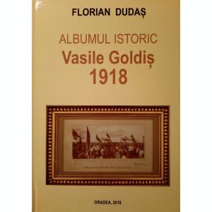 Florian Dudas,ALBUMUL ISTORIC VASILE GOLDIS 1918, Oradea, 2018