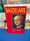BAUDELAIRE - FLORILE RAULUI , TRAD. AL. CERNA-RADULESCU , 1999