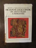 HADRIAN DAICOVICIU - DICTIONAR ENCICLOPEDIC DE ARTA VECHE A ROMANIEI
