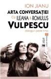 Arta conversatiei cu Ileana si Romulus Vulpescu - Ion Jianu