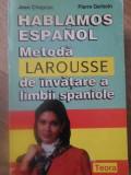 HABLAMOS ESPANOL. METODA LAROUSSE DE INVATARE A LIMBII SPANIOLE - JEAN CHAPRON,