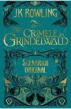 Crimele lui Grindelwald (Scenariul original). Seria Animale fantastice Vol. 2 - J.K. Rowling