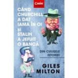 Cand Churchill a dat iama in oi si Stalin a jefuit o banca. Din culisele istoriei - Giles Milton