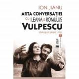 Arta conversatiei cu Ileana & Romulus Vulpescu. Dialoguri peste timp