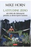 Latitudine zero. 40 000 de kilometri pentru a descoperi lumea/Mike Horn, Polirom