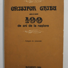 ONISIFOR GHIBU - 100 DE ANI DE LA NASTERE - CULEGERE DE COMUNICARI , 1984