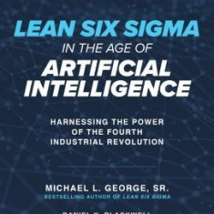 Lean Six SIGMA in the Age of Artificial Intelligence: Harnessing the Power of the Fourth Manufacturing Revolution