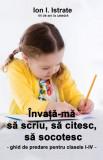 Învaţă-mă să scriu, să citesc, să socotesc. Ghid de predare pentru clasele I-IV