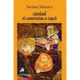 Cantand ei construiau o cusca - Saviana Stanescu