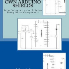 Building Your Own Arduino Shields: Interfacing with the Arduino Using Basic Components