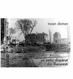 Un petic disparut din Bucuresti/Traian Doman