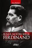 Bunul nostru rege - Ferdinand | Ion Bulei