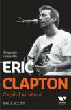 Eric Clapton. Copilul nimanui. Biografia completa/Paul Scott