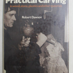 PRACTICAL CARVING IN WOOD , STONE , PLASTICS AND OTHEER MATERIALS by ROBERT DAWSON